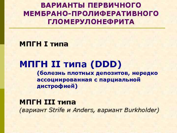 ВАРИАНТЫ ПЕРВИЧНОГО МЕМБРАНО-ПРОЛИФЕРАТИВНОГО ГЛОМЕРУЛОНЕФРИТА МПГН I типа МПГН II типа (DDD) (болезнь плотных депозитов,