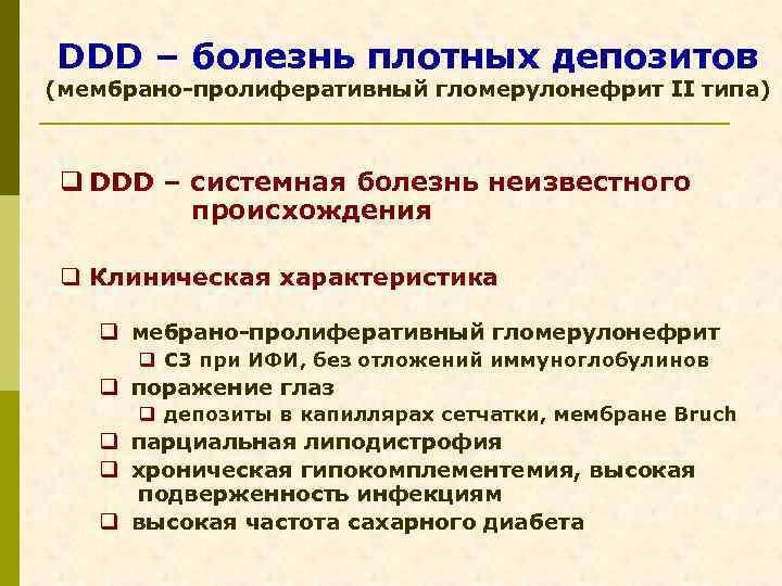 DDD – болезнь плотных депозитов (мембрано-пролиферативный гломерулонефрит II типа) q DDD – системная болезнь