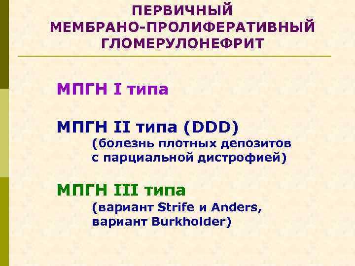 ПЕРВИЧНЫЙ МЕМБРАНО-ПРОЛИФЕРАТИВНЫЙ ГЛОМЕРУЛОНЕФРИТ МПГН I типа МПГН II типа (DDD) (болезнь плотных депозитов с