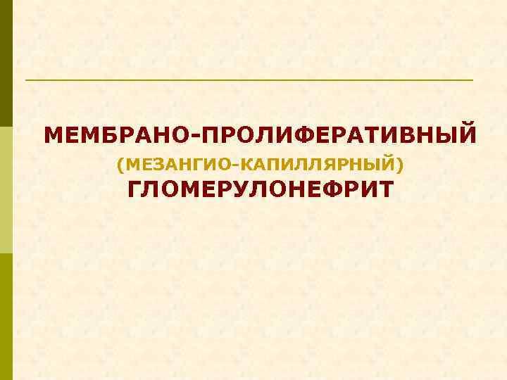 МЕМБРАНО-ПРОЛИФЕРАТИВНЫЙ (МЕЗАНГИО-КАПИЛЛЯРНЫЙ) ГЛОМЕРУЛОНЕФРИТ