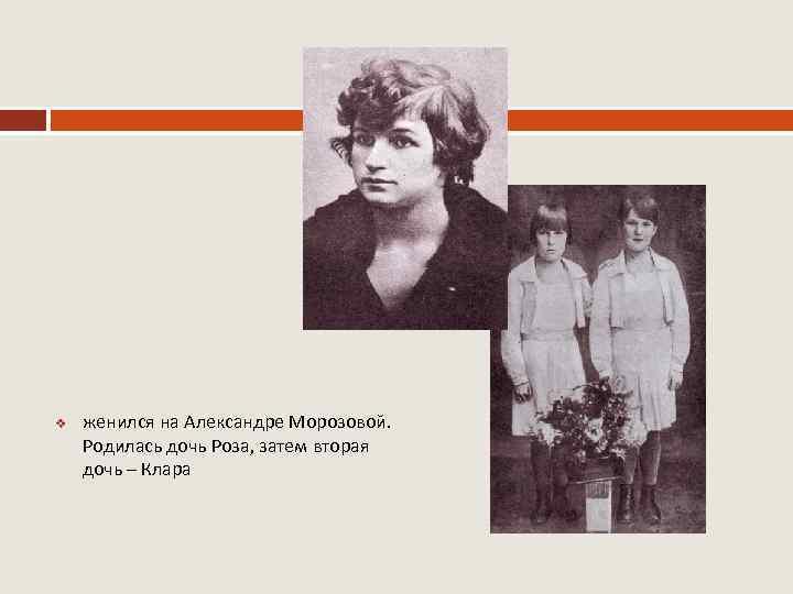v женился на Александре Морозовой. Родилась дочь Роза, затем вторая дочь – Клара