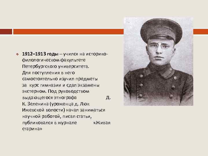 v 1912– 1913 годы – учился на историкофилологическом факультете Петербургского университета. Для поступления в