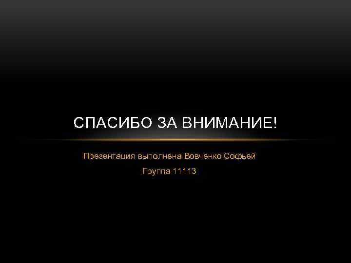 СПАСИБО ЗА ВНИМАНИЕ! Презентация выполнена Вовченко Софьей Группа 11113