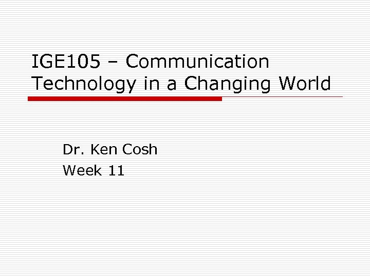 IGE 105 – Communication Technology in a Changing World Dr. Ken Cosh Week 11