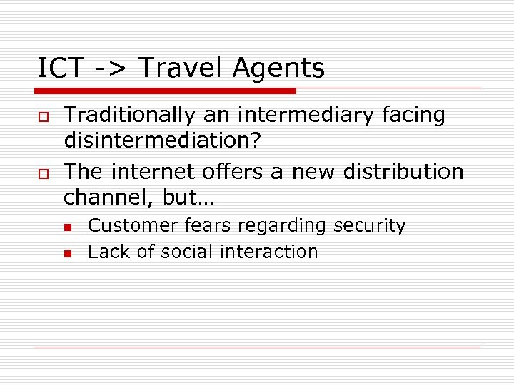 ICT -> Travel Agents o o Traditionally an intermediary facing disintermediation? The internet offers