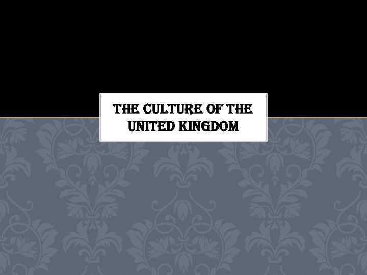 THE CULTURE OF THE UNITED KINGDOM