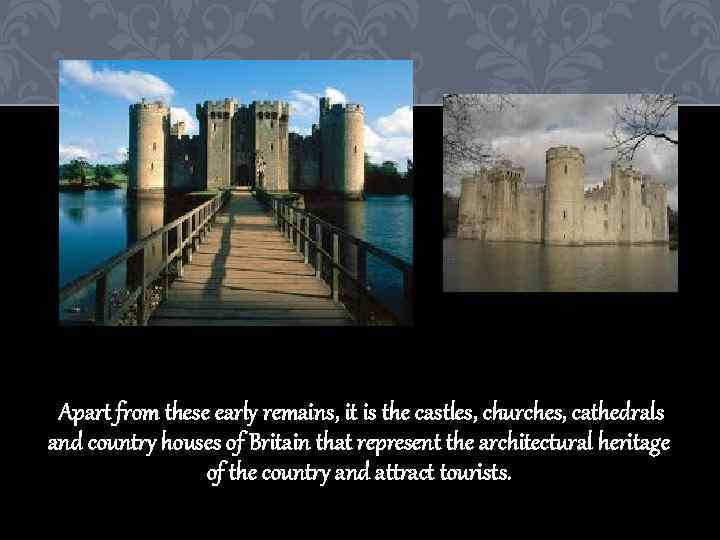 Apart from these early remains, it is the castles, churches, cathedrals and country houses