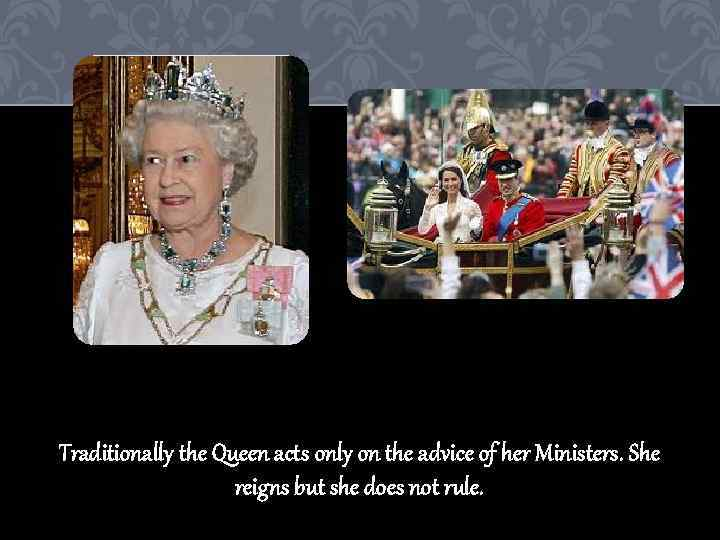 Traditionally the Queen acts only on the advice of her Ministers. She reigns but
