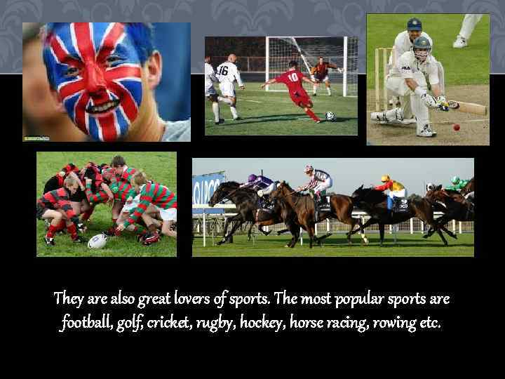 They are also great lovers of sports. The most popular sports are football, golf,