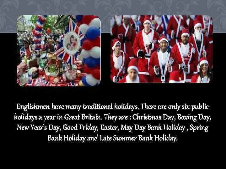 Englishmen have many traditional holidays. There are only six public holidays a year in
