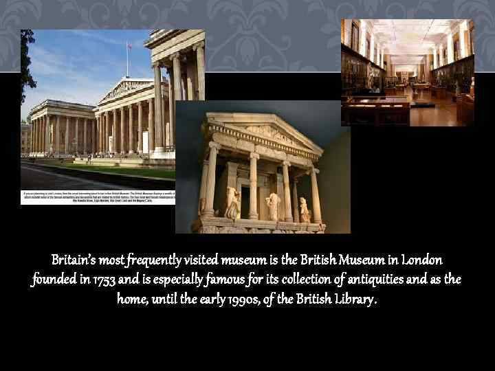 Britain's most frequently visited museum is the British Museum in London founded in 1753