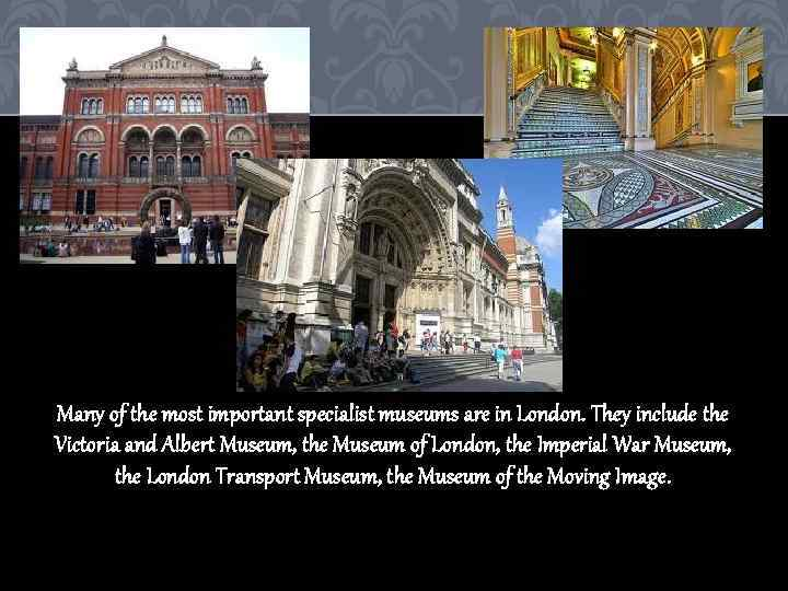 Many of the most important specialist museums are in London. They include the Victoria