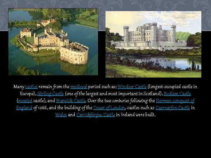 Many castles remain from the medieval period such as; Windsor Castle (longest-occupied castle in