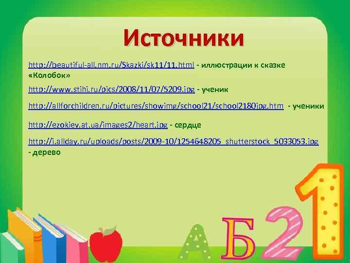 Источники http: //beautiful-all. nm. ru/Skazki/sk 11/11. html - иллюстрации к сказке «Колобок» http: //www.