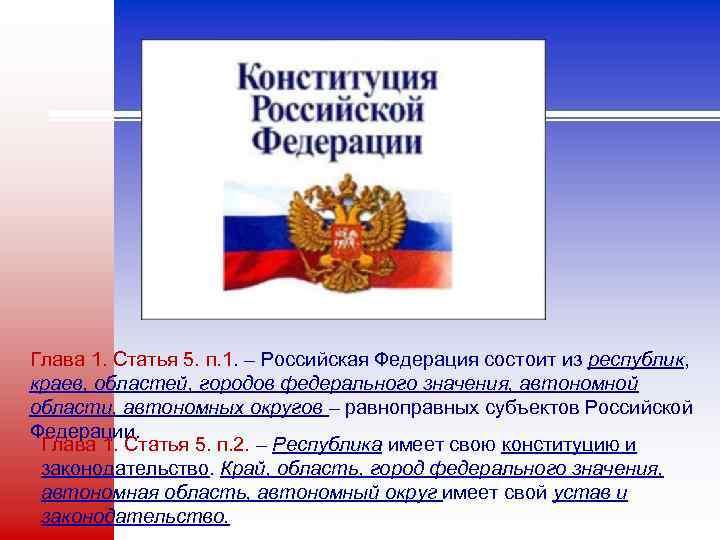 Глава 1. Статья 5. п. 1. – Российская Федерация состоит из республик, краев, областей,