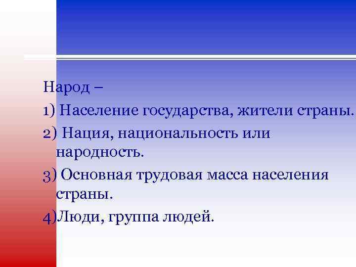 Народ – 1) Население государства, жители страны. 2) Нация, национальность или народность. 3) Основная
