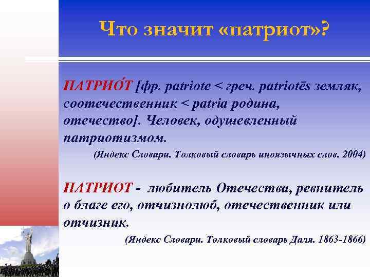 Что значит «патриот» ? ПАТРИО Т [фр. patriote < греч. patriotēs земляк, соотечественник <