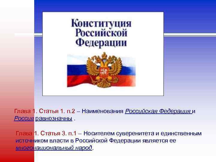 Глава 1. Статья 1. п. 2 – Наименования Российская Федерация и Россия равнозначны. Глава