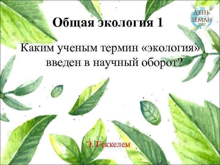 Общая экология 1 Каким ученым термин «экология» введен в научный оборот? Э. Геккелем