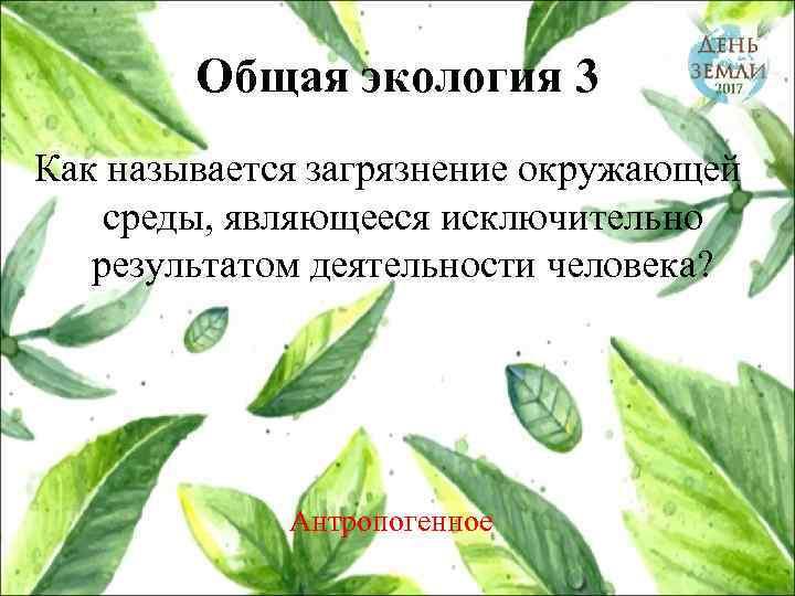 Общая экология 3 Как называется загрязнение окружающей среды, являющееся исключительно результатом деятельности человека? Антропогенное