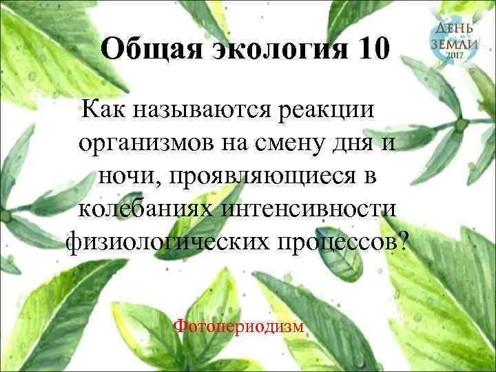 Общая экология 10 Как называются реакции организмов на смену дня и ночи, проявляющиеся в