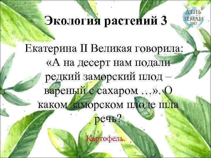 Экология растений 3 Екатерина II Великая говорила: «А на десерт нам подали редкий заморский