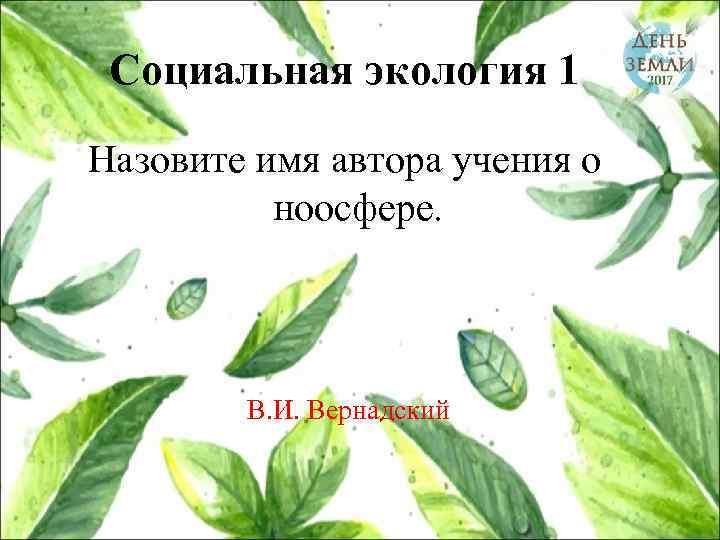 Социальная экология 1 Назовите имя автора учения о ноосфере. В. И. Вернадский