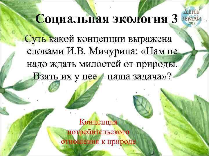 Социальная экология 3 Суть какой концепции выражена словами И. В. Мичурина: «Нам не надо