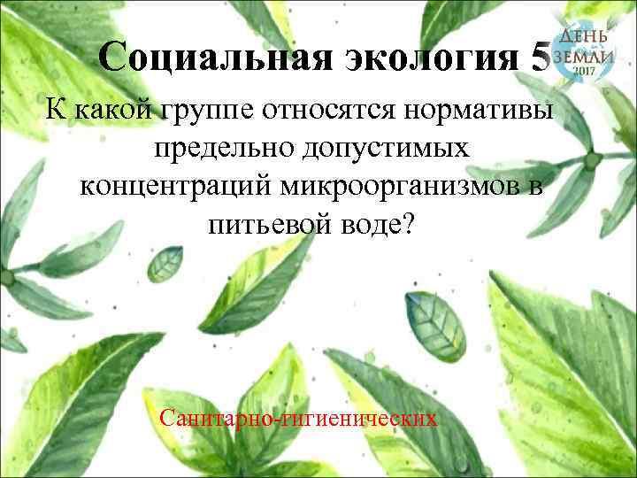 Социальная экология 5 К какой группе относятся нормативы предельно допустимых концентраций микроорганизмов в питьевой