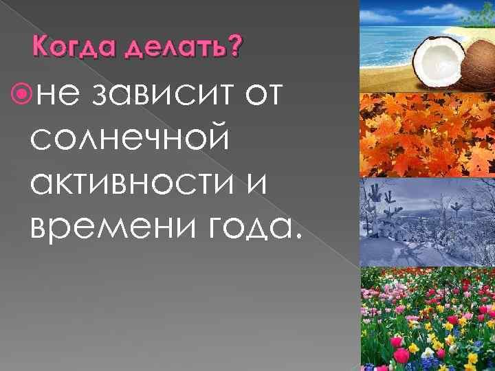 Когда делать? не зависит от солнечной активности и времени года.