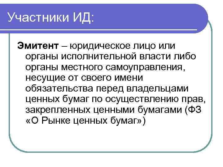 Участники ИД: Эмитент – юридическое лицо или органы исполнительной власти либо органы местного самоуправления,