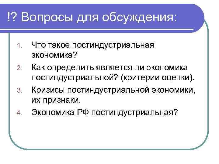 !? Вопросы для обсуждения: 1. 2. 3. 4. Что такое постиндустриальная экономика? Как определить