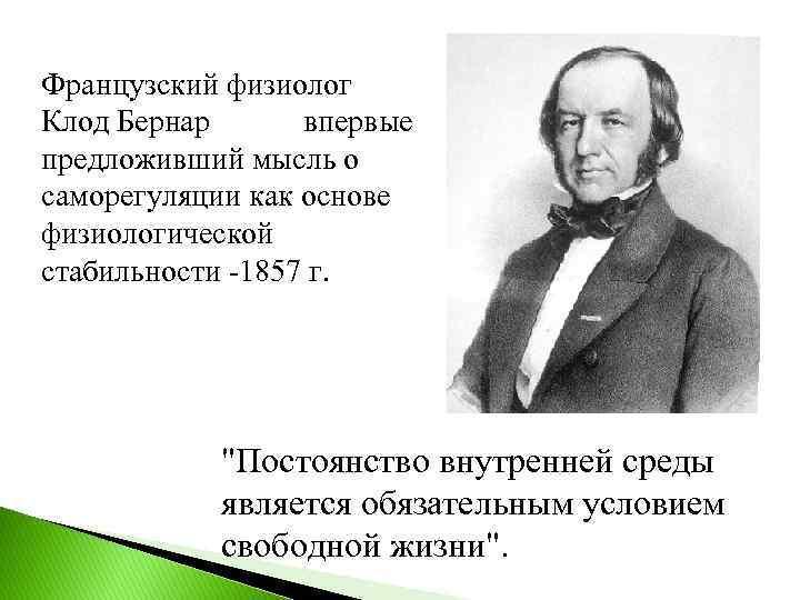 Французский физиолог Клод Бернар впервые предложивший мысль о саморегуляции как основе физиологической стабильности -1857
