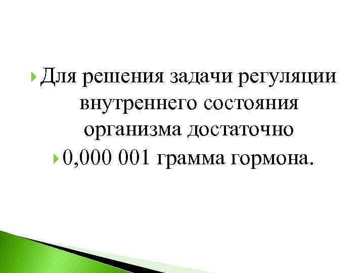 Для решения задачи регуляции внутреннего состояния организма достаточно 0, 000 001 грамма гормона.