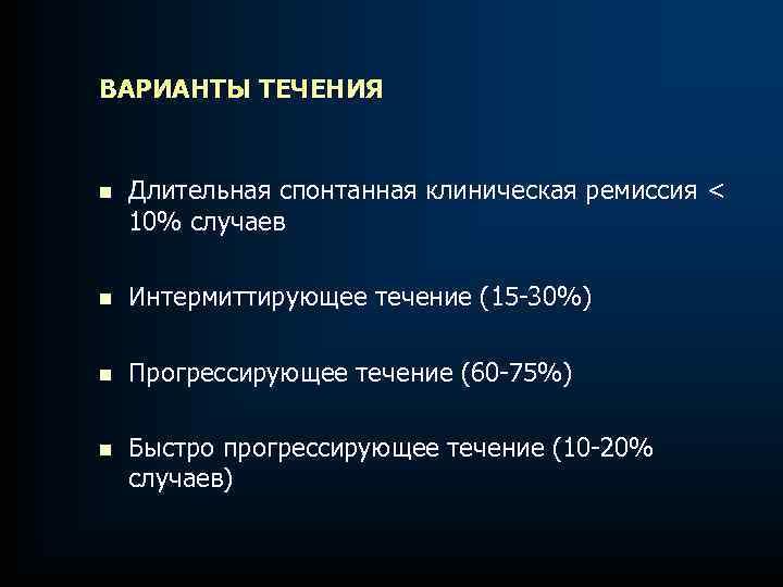 ВАРИАНТЫ ТЕЧЕНИЯ n Длительная спонтанная клиническая ремиссия < 10% случаев n Интермиттирующее течение (15