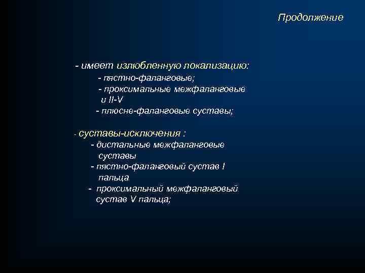 Продолжение - имеет излюбленную локализацию: - пястно-фаланговые; - проксимальные межфаланговые и II-V - плюсне-фаланговые