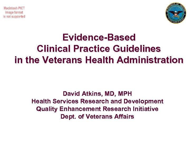Evidence-Based Clinical Practice Guidelines in the Veterans Health Administration David Atkins, MD, MPH Health