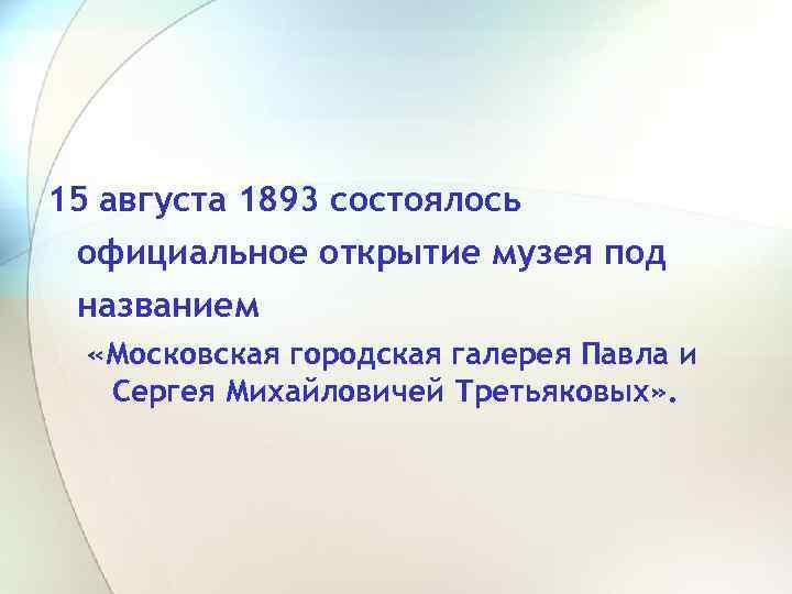 15 августа 1893 состоялось официальное открытие музея под названием «Московская городская галерея Павла и