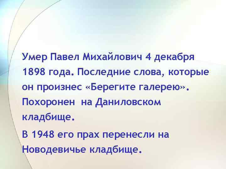 Умер Павел Михайлович 4 декабря 1898 года. Последние слова, которые он произнес «Берегите галерею»