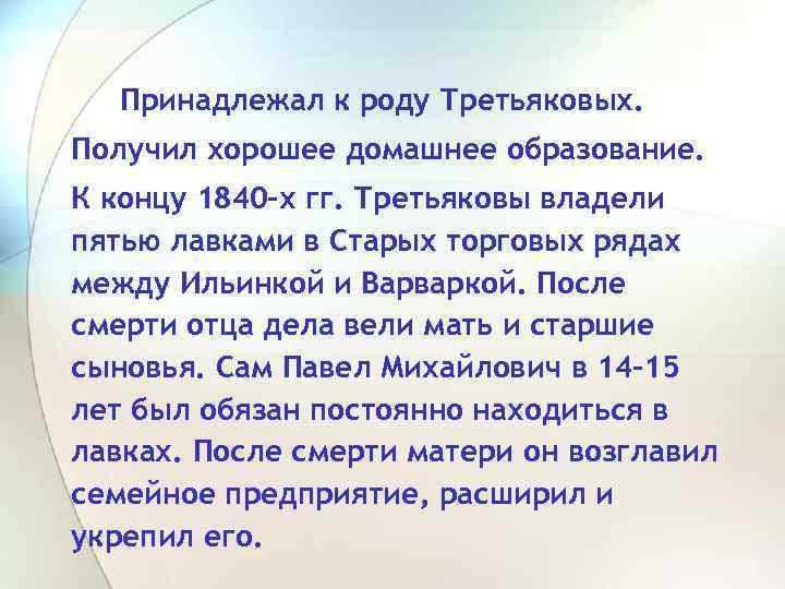Принадлежал к роду Третьяковых. Получил хорошее домашнее образование. К концу 1840 -х гг. Третьяковы