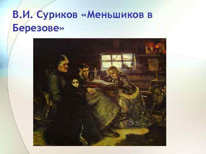 В. И. Суриков «Меньшиков в Березове»