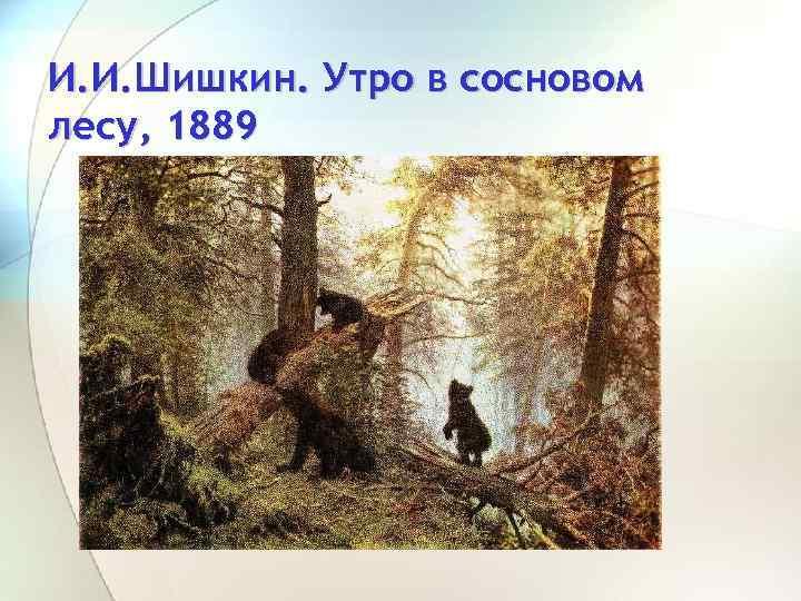 И. И. Шишкин. Утро в сосновом лесу, 1889