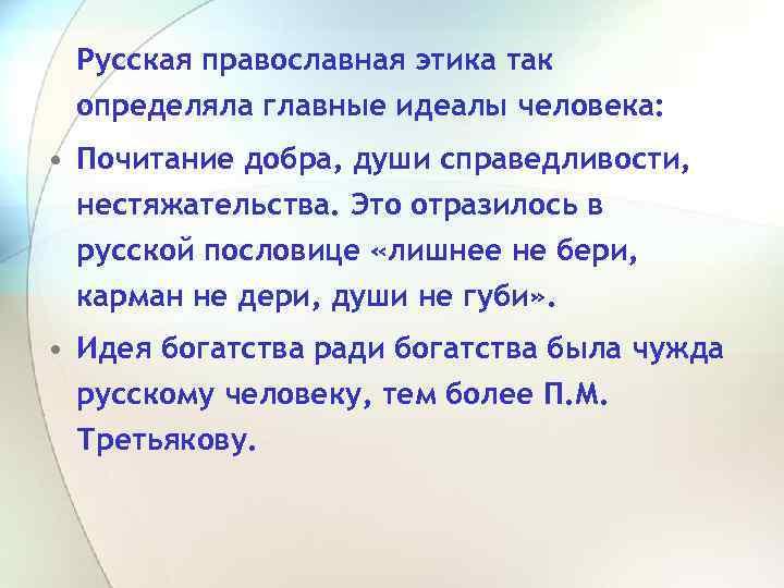 Русская православная этика так определяла главные идеалы человека: • Почитание добра, души справедливости, нестяжательства.