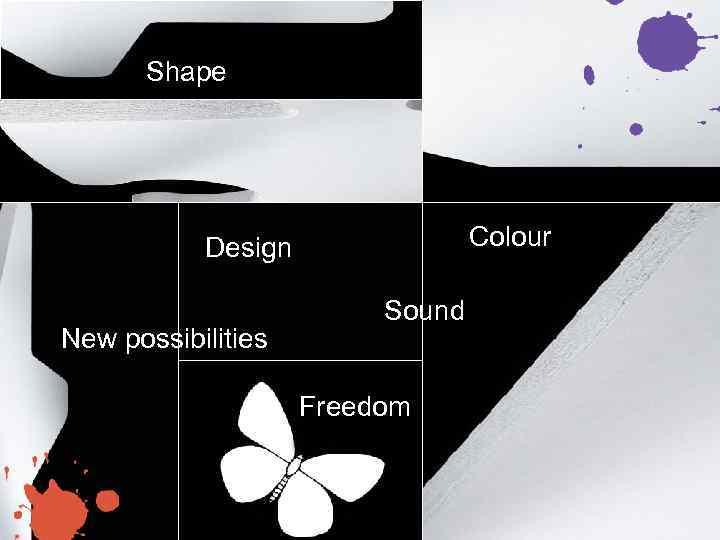 Shape Colour Design New possibilities Sound Freedom