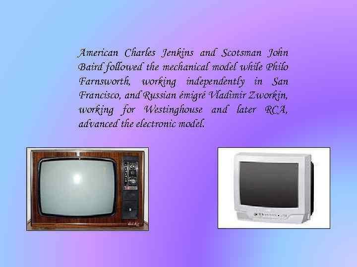 American Charles Jenkins and Scotsman John Baird followed the mechanical model while Philo Farnsworth,