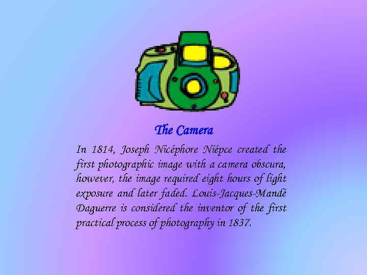 The Camera In 1814, Joseph Nicéphore Niépce created the first photographic image with a