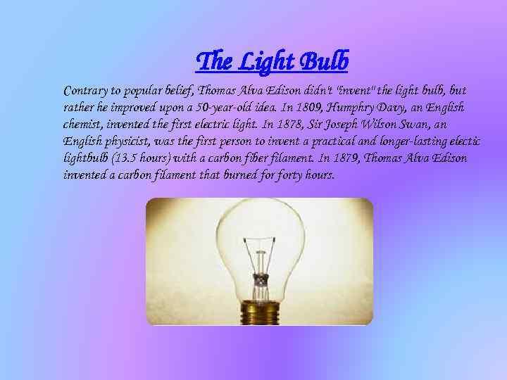 The Light Bulb Contrary to popular belief, Thomas Alva Edison didn't