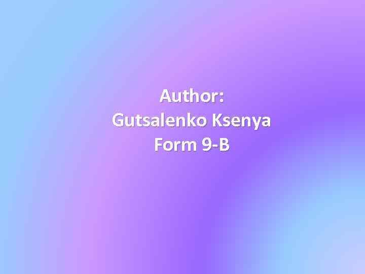 Author: Gutsalenko Ksenya Form 9 -B