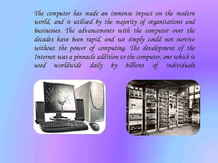 The computer has made an immense impact on the modern world, and is utilised