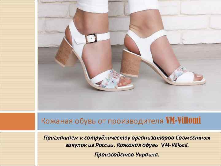 Кожаная обувь от производителя VM-Villomi Приглашаем к сотрудничеству организаторов Совместных закупок из России. Кожаная
